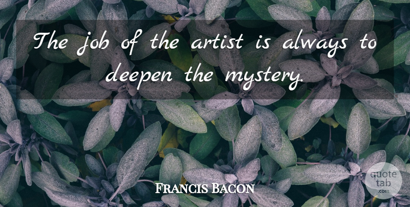 Francis Bacon The Job Of The Artist Is Always To Deepen The Mystery