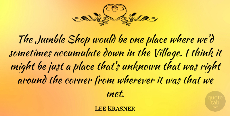 Lee Krasner Quote About Accumulate, American Artist, Corner, Might, Shop: The Jumble Shop Would Be...