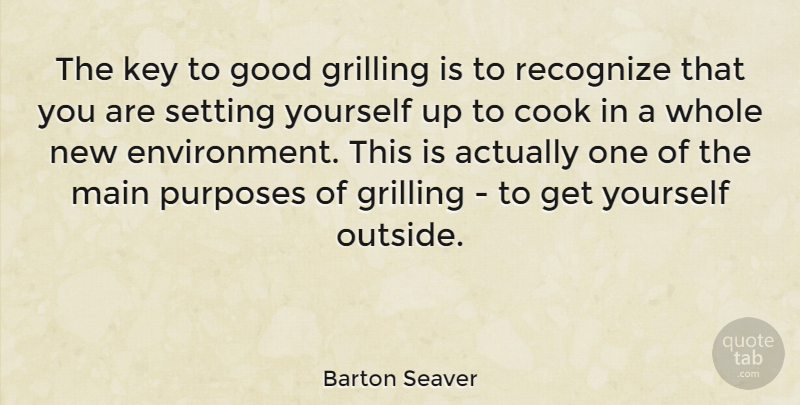 Barton Seaver Quote About Keys, Purpose, Grilling: The Key To Good Grilling...