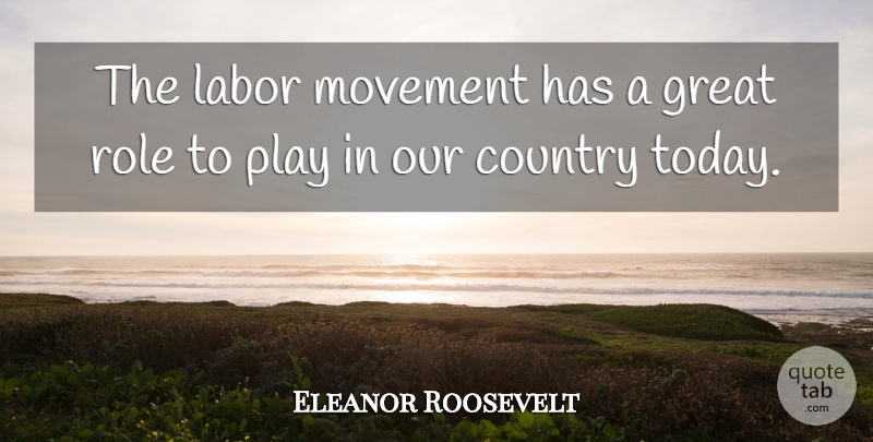 Eleanor Roosevelt Quote About Country, Play, Roles: The Labor Movement Has A...