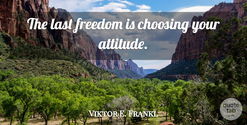 Viktor E. Frankl Quote About Attitude, Lasts: The Last Freedom Is Choosing...