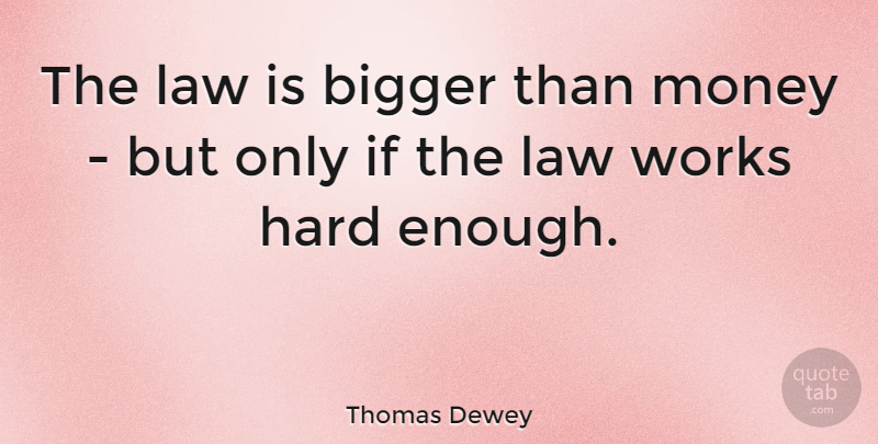 Thomas Dewey Quote About Bigger, Hard, Law, Money, Works: The Law Is Bigger Than...