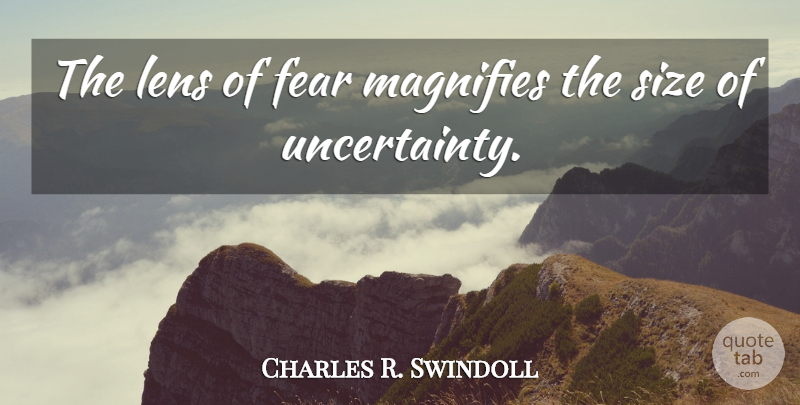 Charles R. Swindoll Quote About Size, Lenses, Uncertainty: The Lens Of Fear Magnifies...