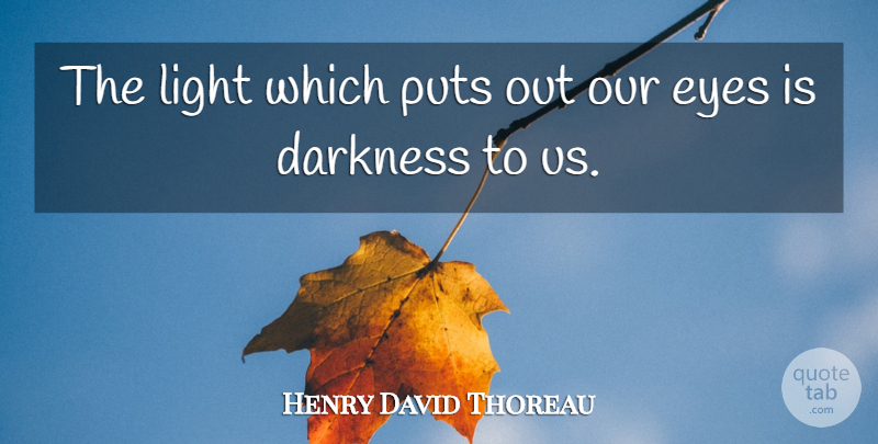 Henry David Thoreau Quote About Eye, Light, Darkness: The Light Which Puts Out...