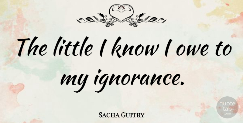 Sacha Guitry Quote About Knowledge: The Little I Know I...