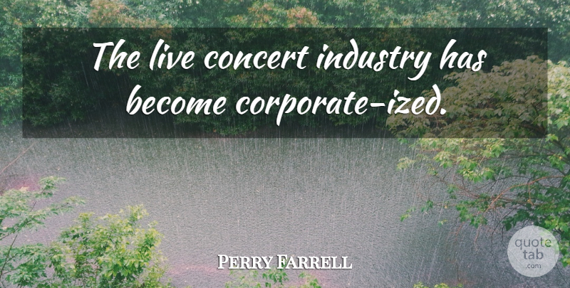 Perry Farrell: The live concert industry has become ...