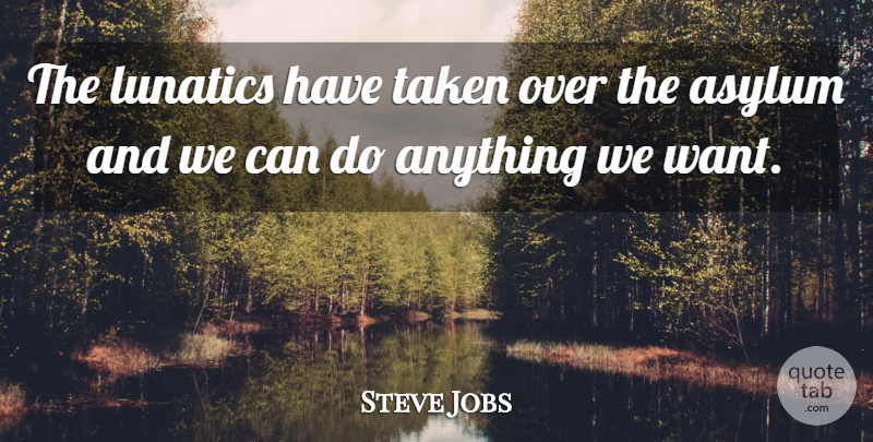 Steve Jobs Quote About Taken, Asylums, Want: The Lunatics Have Taken Over...