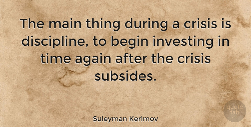 Suleyman Kerimov Quote About Again, Begin, Investing, Main, Time: The Main Thing During A...