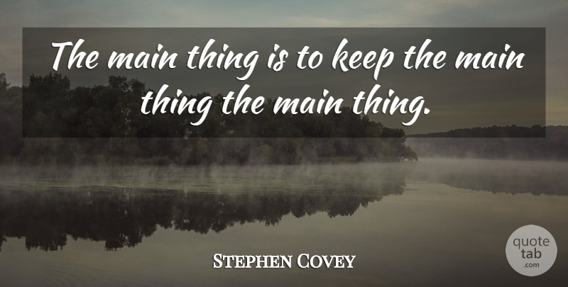 stephen covey  the main thing is to keep the main thing the main thing