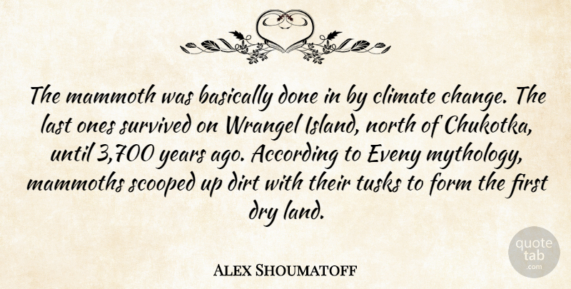 Alex Shoumatoff Quote About According, Basically, Change, Climate, Dirt: The Mammoth Was Basically Done...