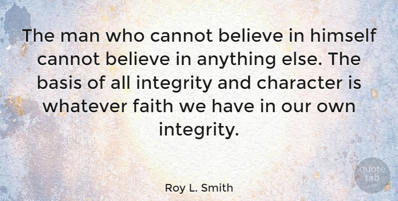 Roy L. Smith Quote About Basis, Believe, Cannot, Character, Faith: The Man Who Cannot Believe...