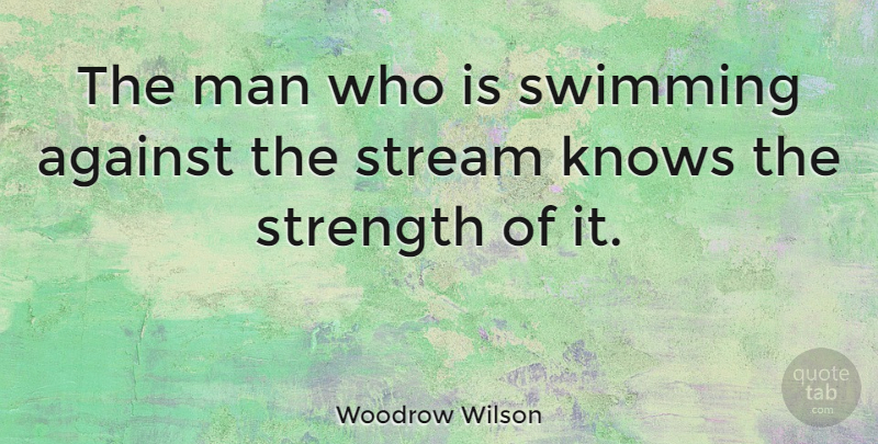 Woodrow Wilson Quote About Strength, Perseverance, Adversity: The Man Who Is Swimming...