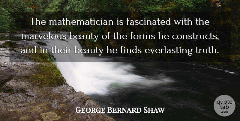 George Bernard Shaw Quote About Beauty, Truth Is, Form: The Mathematician Is Fascinated With...