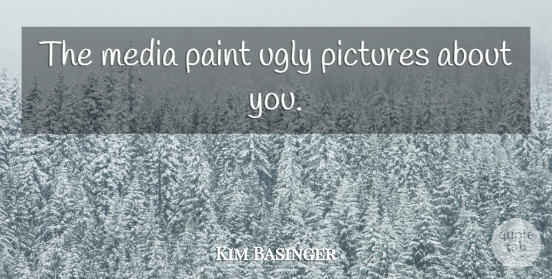 Kim Basinger Quote About Media, Ugly, Paint: The Media Paint Ugly Pictures...
