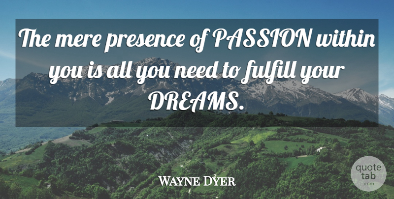 Wayne Dyer Quote About Dream, Passion, Needs: The Mere Presence Of Passion...