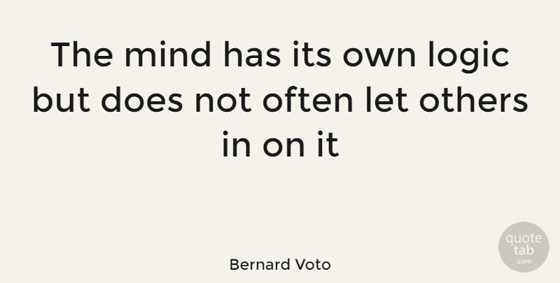 Bernard Voto Quote About Logic, Mind, Others: The Mind Has Its Own...