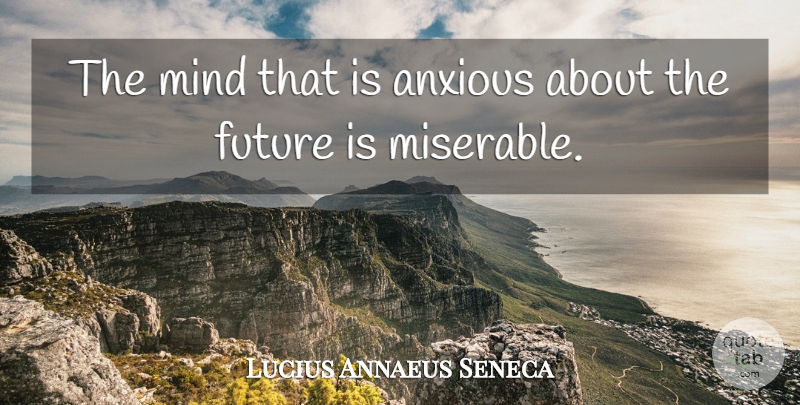 Lucius Annaeus Seneca Quote About Anxiety, Future, Mind: The Mind That Is Anxious...