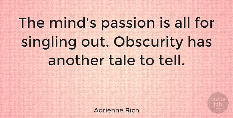 Adrienne Rich Quote About Passion, Mind, Obscurity: The Minds Passion Is All...