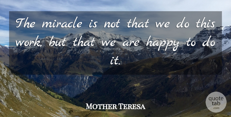 Mother Teresa Quote About Inspirational, Happy, Encouraging: The Miracle Is Not That...