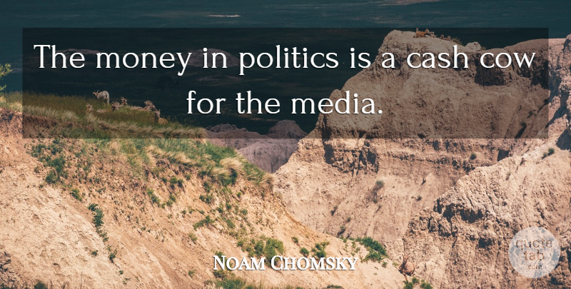 Noam Chomsky Quote About Media, Cash, Cows: The Money In Politics Is...