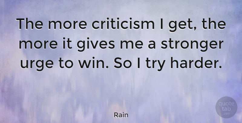Rain Quote About Gives, Urge: The More Criticism I Get...