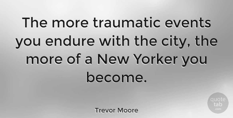 Trevor Moore Quote About Traumatic, Yorker: The More Traumatic Events You...