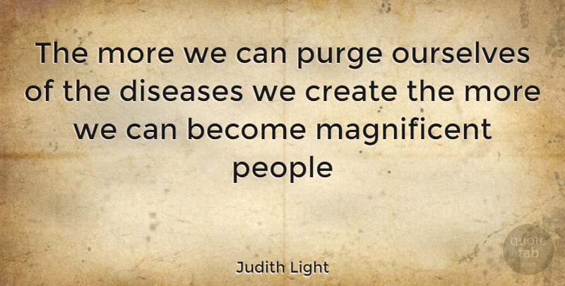 Judith Light Quote About People, Disease, Purging: The More We Can Purge...