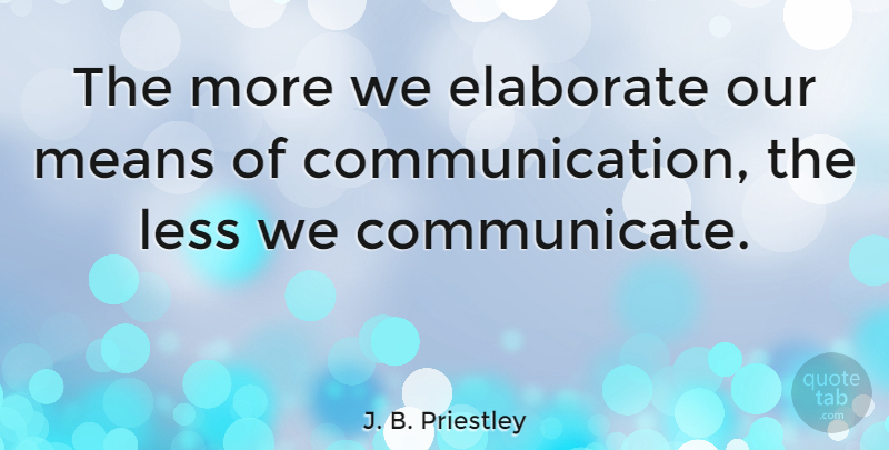 J. B. Priestley Quote About Communication, Mean, Talking: The More We Elaborate Our...