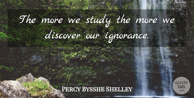 Percy Bysshe Shelley Quote About Ignorance, Study, Funny Exam: The More We Study The...