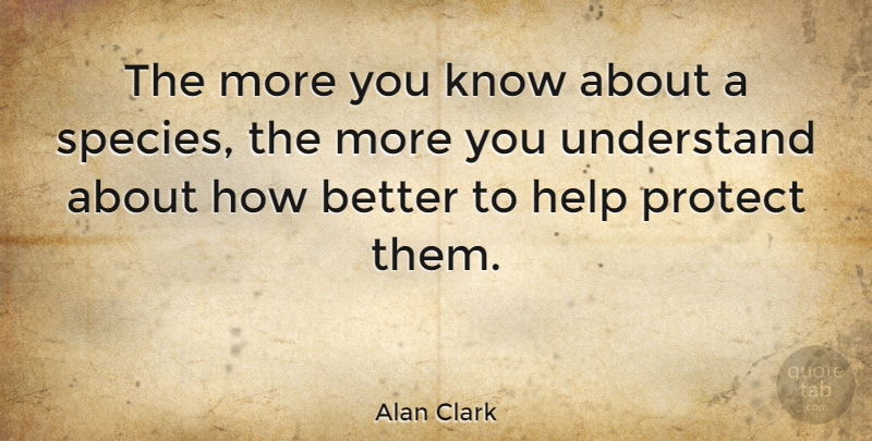 Alan Clark Quote About Helping, Conservation, Protect: The More You Know About...