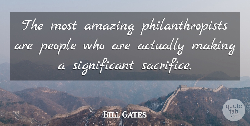 Bill Gates Quote About Success, Sacrifice, People: The Most Amazing Philanthropists Are...
