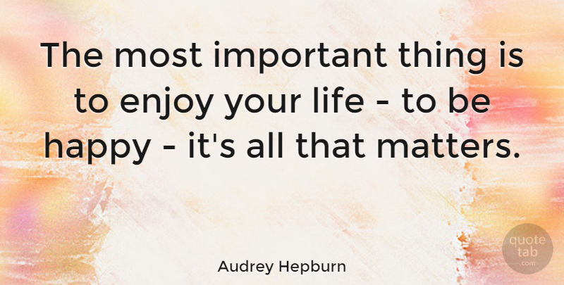 Audrey Hepburn Quote About Life, Happiness, Happy: The Most Important Thing Is...