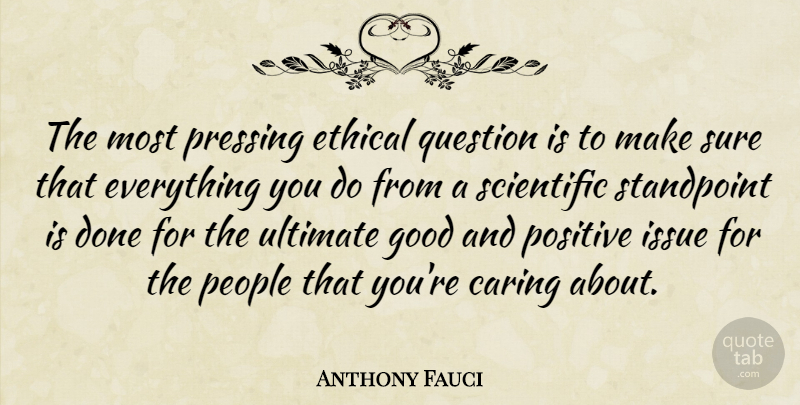 Anthony Fauci Quote About Ethical, Good, Issue, People, Positive: The Most Pressing Ethical Question...