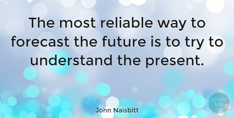 John Naisbitt Quote About Future, Trying, Way: The Most Reliable Way To...