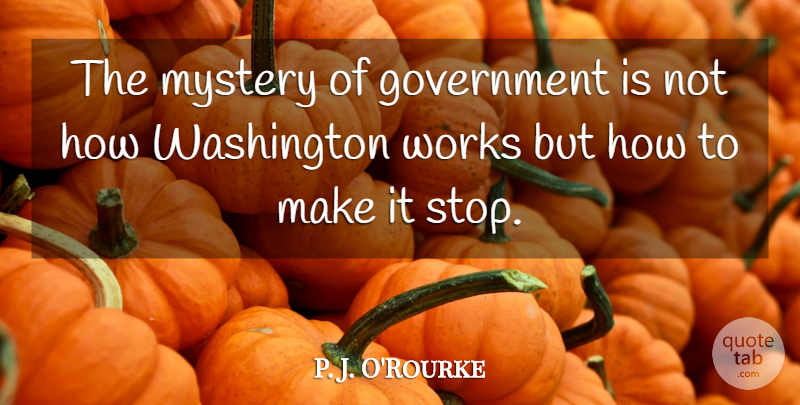 P. J. O'Rourke Quote About Witty, Government, Political: The Mystery Of Government Is...