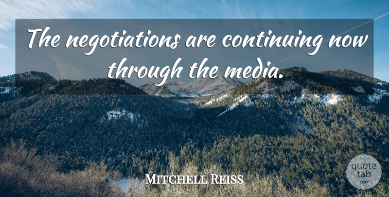 Mitchell Reiss Quote About Continuing, Media: The Negotiations Are Continuing Now...