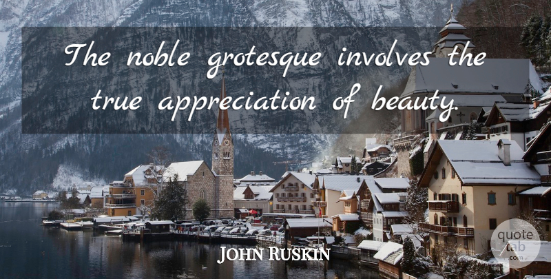 John Ruskin Quote About Beauty, Appreciation, Noble: The Noble Grotesque Involves The...