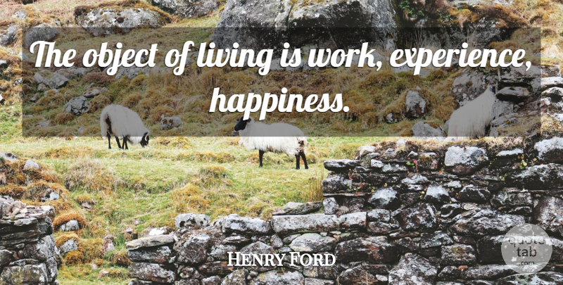 Henry Ford Quote About Life, Life Happiness, Work Experience: The Object Of Living Is...