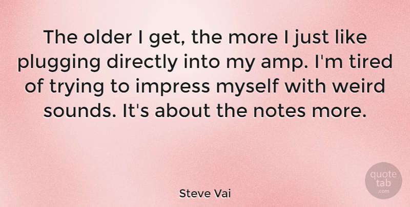 Steve Vai Quote About Tired, Trying, Sound: The Older I Get The...