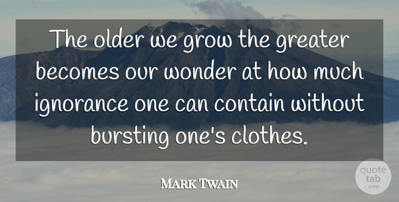 Mark Twain Quote About Time, Ignorance, Clothes: The Older We Grow The...
