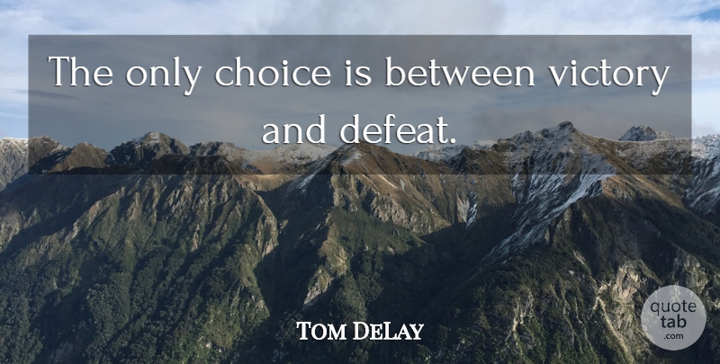 Tom DeLay Quote About Choice, Victory: The Only Choice Is Between...
