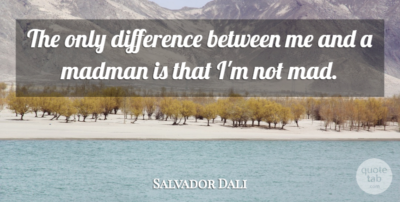 Salvador Dali Quote About Inspirational, Funny, Witty: The Only Difference Between Me...