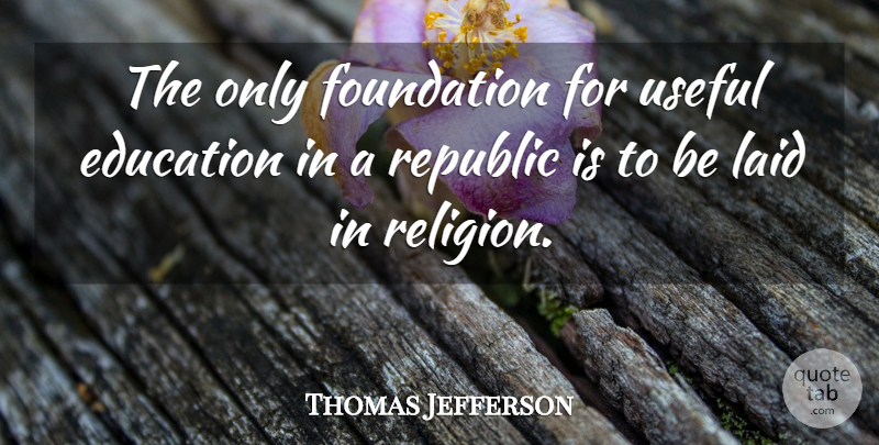 Thomas Jefferson Quote About Education, Foundation, Republic: The Only Foundation For Useful...