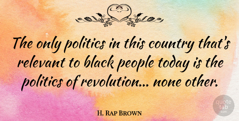H. Rap Brown Quote About Black, Country, None, People, Politics: The Only Politics In This...