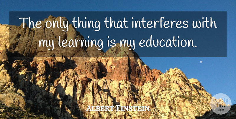 Albert Einstein Quote About Inspirational, Funny, Education: The Only Thing That Interferes...