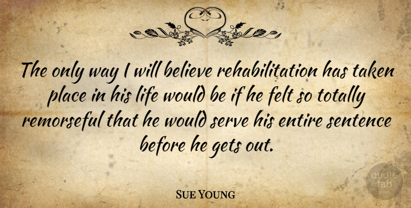 Sue Young Quote About Believe, Entire, Felt, Gets, Life: The Only Way I Will...