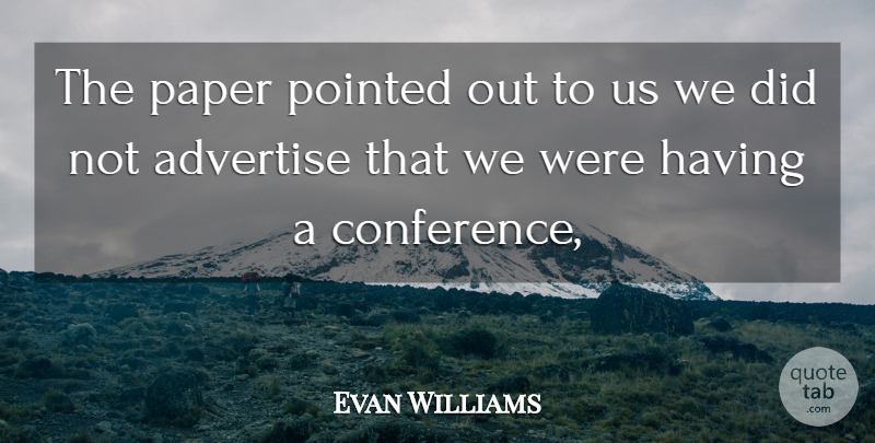 Evan Williams Quote About Advertise, Paper, Pointed: The Paper Pointed Out To...