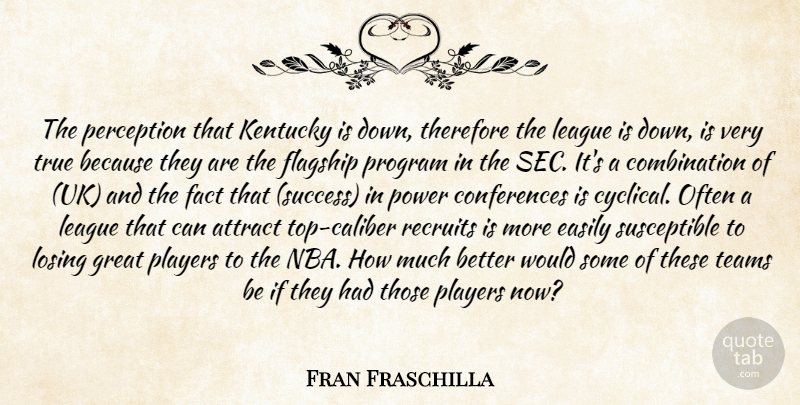 Fran Fraschilla Quote About Attract, Easily, Fact, Great, Kentucky: The Perception That Kentucky Is...