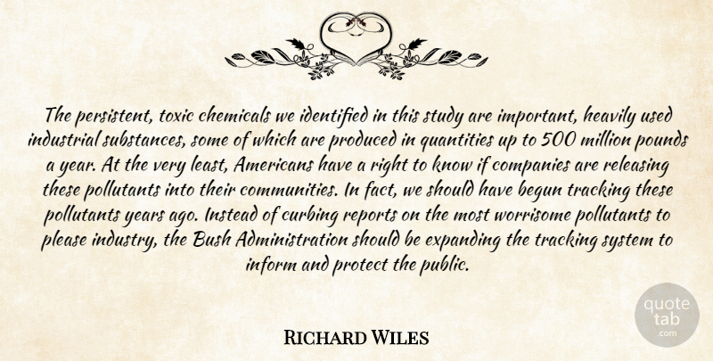 Richard Wiles Quote About Begun, Bush, Chemicals, Companies, Expanding: The Persistent Toxic Chemicals We...