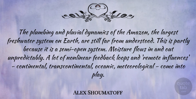 Alex Shoumatoff Quote About Dynamics, Far, Flows, Largest, Loops: The Plumbing And Pluvial Dynamics...